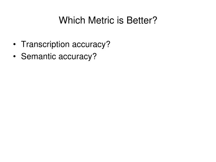 Which Metric is Better?