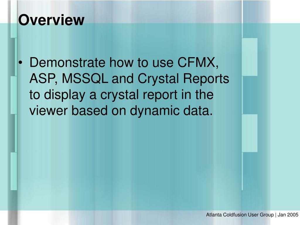 Demonstrate how to use CFMX, ASP, MSSQL and Crystal Reports to display a crystal report in the viewer based on dynamic data.