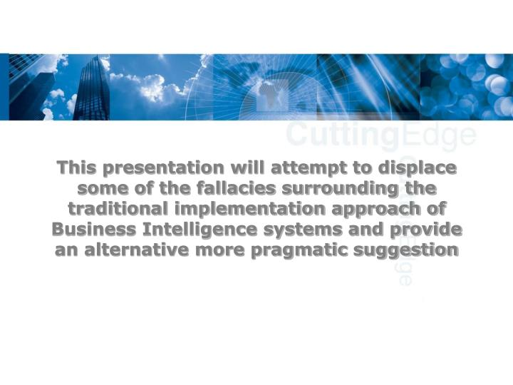 This presentation will attempt to displace some of the fallacies surrounding the traditional implementation approach of Business Intelligence systems and provide an alternative more pragmatic suggestion