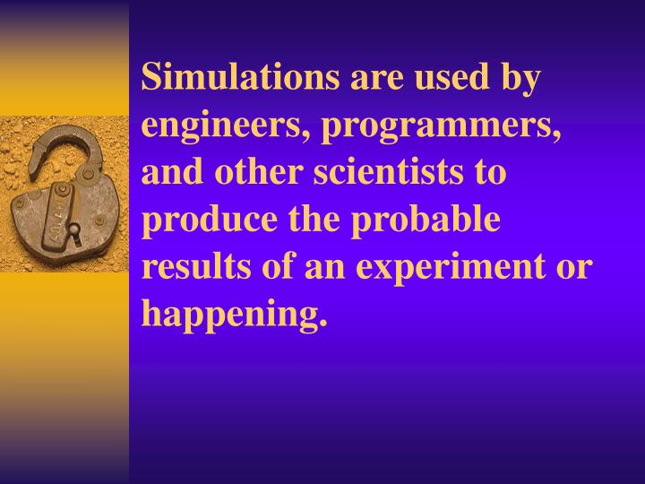 Simulations are used by engineers, programmers, and other scientists to produce the probable results of an experiment or happening.