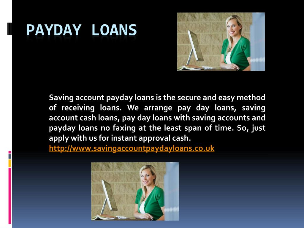 Saving account payday loans is the secure and easy method of receiving loans. We arrange pay day loans, saving account cash loans, pay day loans with saving accounts and payday loans no faxing at the least span of time. So, just apply with us for instant approval cash
