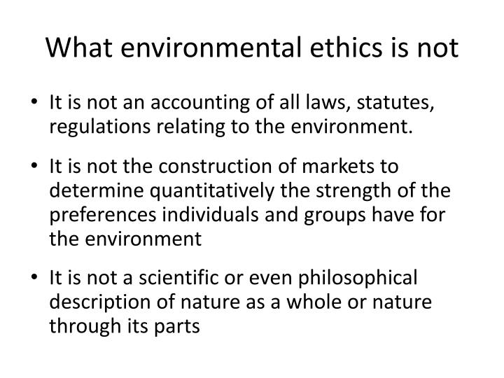 What environmental ethics is not