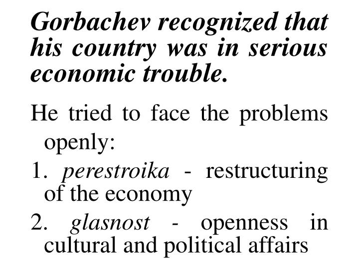 Gorbachev recognized that his country was in serious economic trouble.