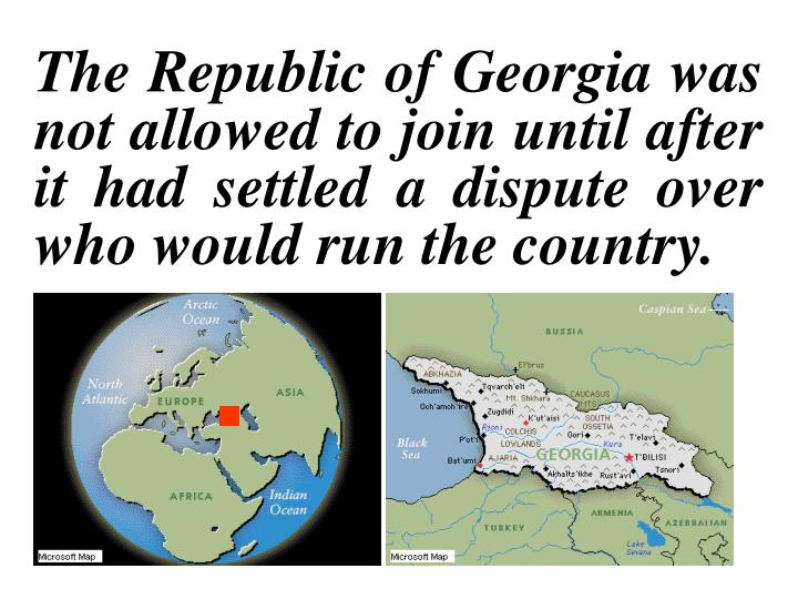 The Republic of Georgia was not allowed to join until after it had settled a dispute over who would run the country.