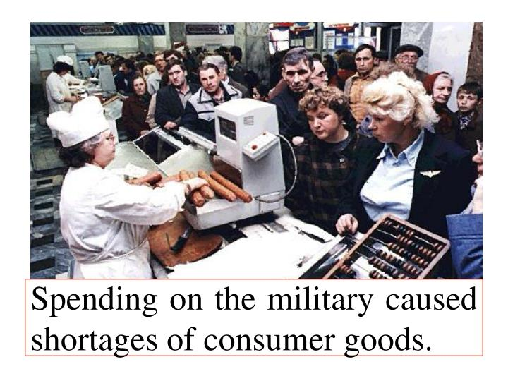 Spending on the military caused shortages of consumer goods.