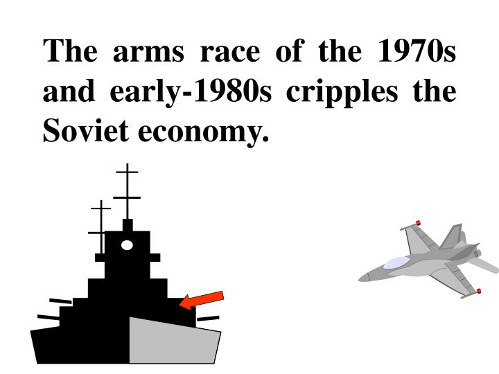 The arms race of the 1970s and early-1980s cripples the Soviet economy.