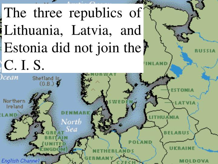 The three republics of Lithuania, Latvia, and Estonia did not join the C. I. S.