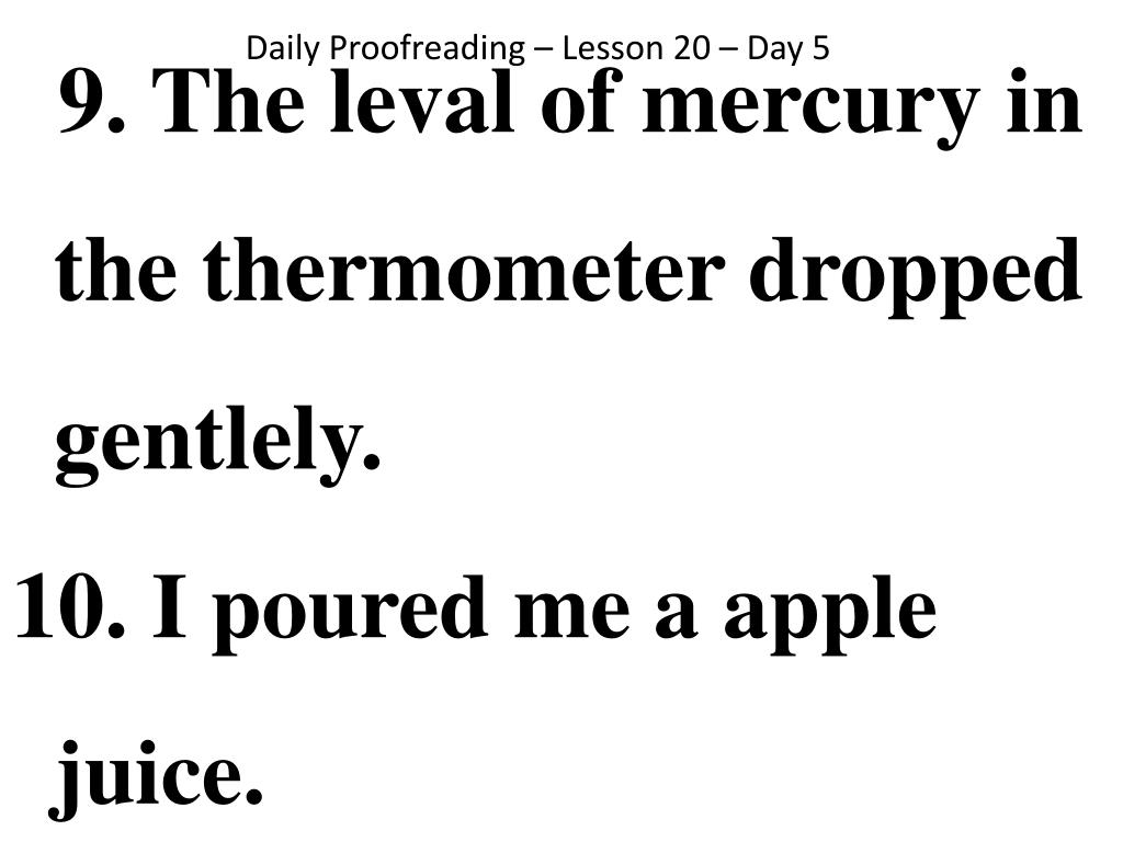 9. The leval of mercury in the thermometer dropped gentlely.