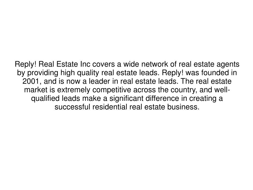 Reply! Real Estate Inc covers a wide network of real estate agents by providing high quality real estate leads. Reply! was founded in 2001, and is now a leader in real estate leads. The real estate market is extremely competitive across the country, and well-qualified leads make a significant difference in creating a successful residential real estate business.