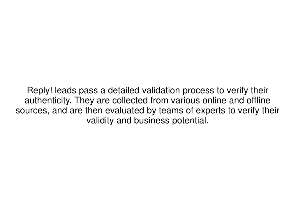 Reply! leads pass a detailed validation process to verify their authenticity. They are collected from various online and offline sources, and are then evaluated by teams of experts to verify their validity and business potential.