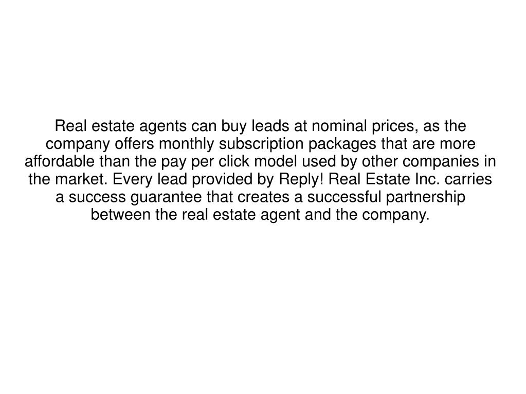 Real estate agents can buy leads at nominal prices, as the company offers monthly subscription packages that are more affordable than the pay per click model used by other companies in the market. Every lead provided by Reply! Real Estate Inc. carries a success guarantee that creates a successful partnership between the real estate agent and the company.