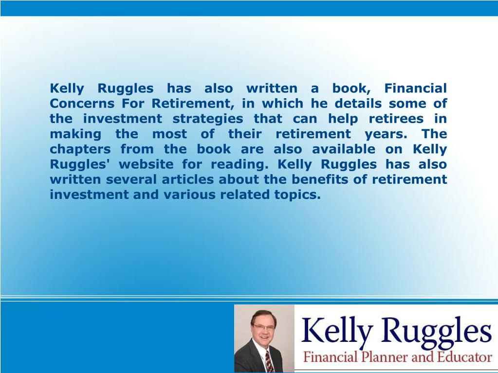 Kelly Ruggles has also written a book, Financial Concerns For Retirement, in which he details some of the investment strategies that can help retirees in making the most of their retirement years. The chapters from the book are also available on Kelly Ruggles' website for reading. Kelly Ruggles has also written several articles about the benefits of retirement investment and various related topics.