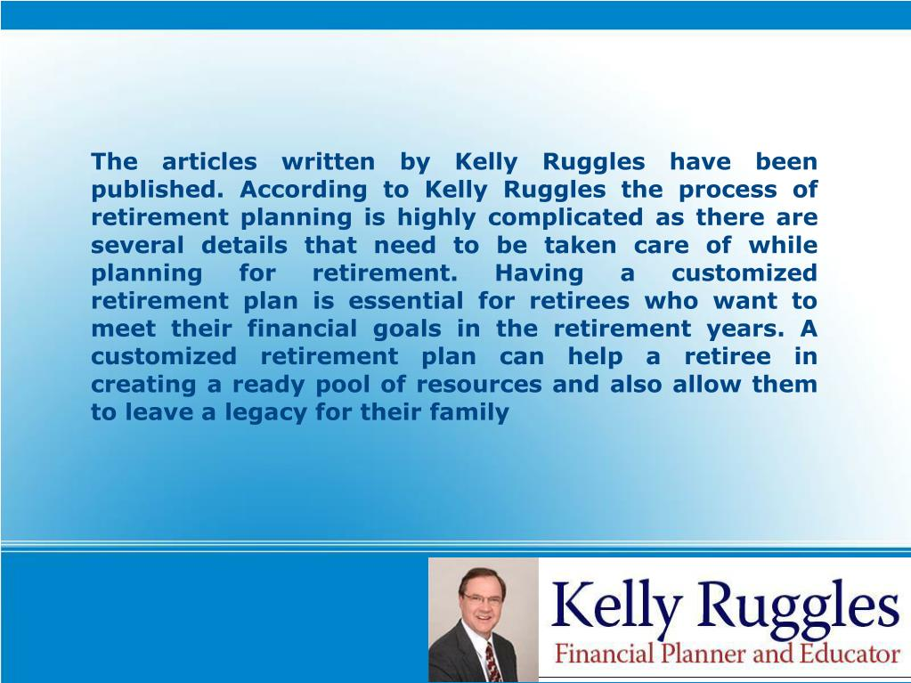The articles written by Kelly Ruggles have been published. According to Kelly Ruggles the process of retirement planning is highly complicated as there are several details that need to be taken care of while planning for retirement. Having a customized retirement plan is essential for retirees who want to meet their financial goals in the retirement years. A customized retirement plan can help a retiree in creating a ready pool of resources and also allow them to leave a legacy for their family