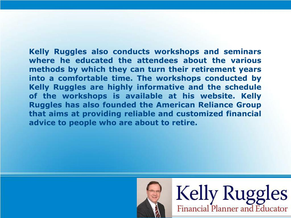Kelly Ruggles also conducts workshops and seminars where he educated the attendees about the various methods by which they can turn their retirement years into a comfortable time. The workshops conducted by Kelly Ruggles are highly informative and the schedule of the workshops is available at his website. Kelly Ruggles has also founded the American Reliance Group that aims at providing reliable and customized financial advice to people who are about to retire.