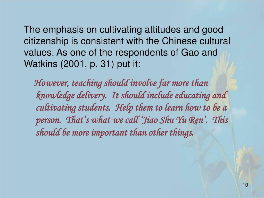 The emphasis on cultivating attitudes and good citizenship is consistent with the Chinese cultural values. As one of the respondents of Gao and Watkins (2001, p. 31) put it: