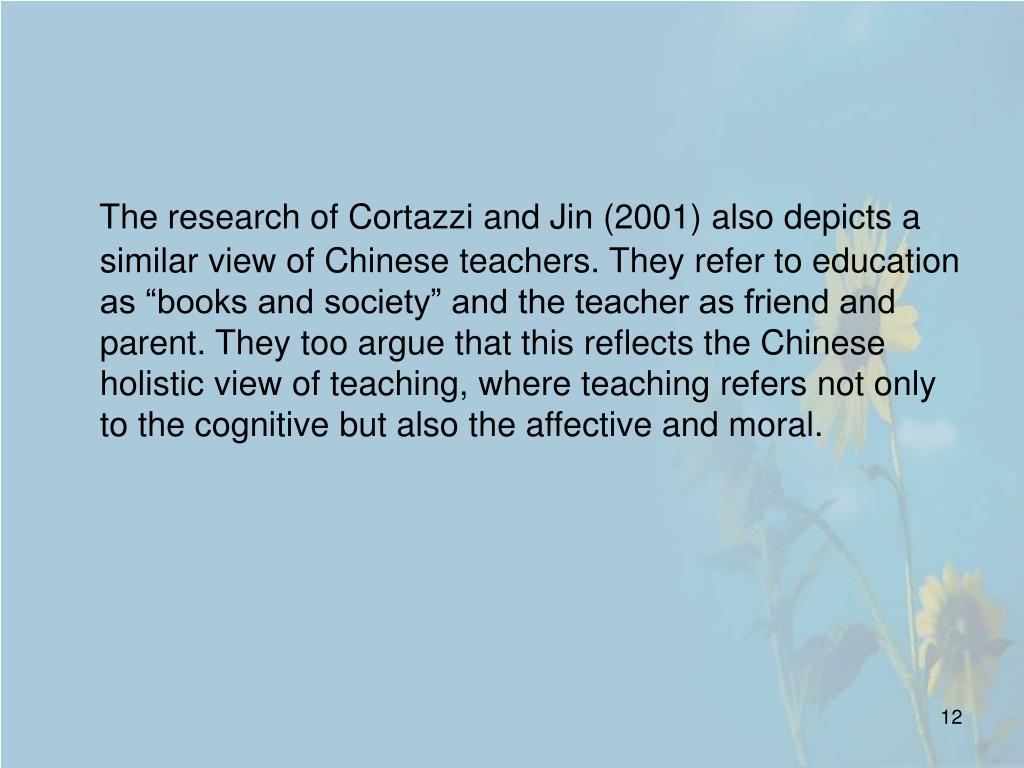 "The research of Cortazzi and Jin (2001) also depicts a similar view of Chinese teachers. They refer to education as ""books and society"" and the teacher as friend and parent. They too argue that this reflects the Chinese holistic view of teaching, where teaching refers not only to the cognitive but also the affective and moral."
