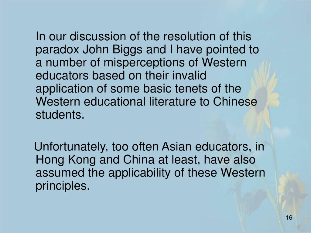 In our discussion of the resolution of this paradox John Biggs and I have pointed to a number of misperceptions of Western educators based on their invalid application of some basic tenets of the Western educational literature to Chinese students.