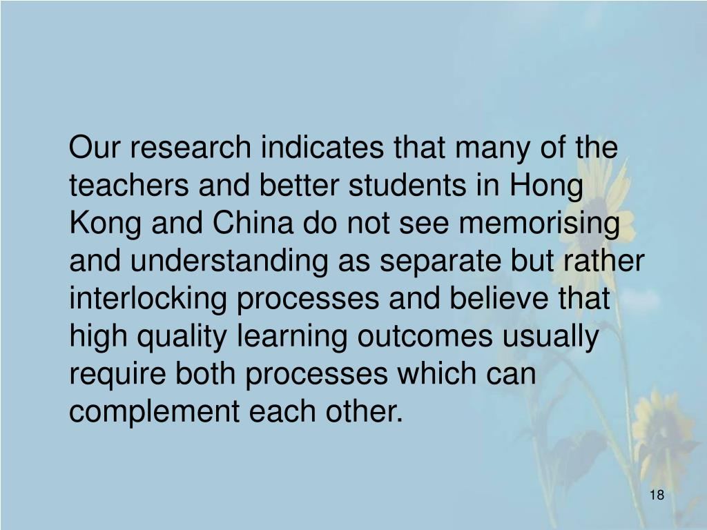 Our research indicates that many of the teachers and better students in Hong Kong and China do not see memorising and understanding as separate but rather interlocking processes and believe that high quality learning outcomes usually require both processes which can complement each other.