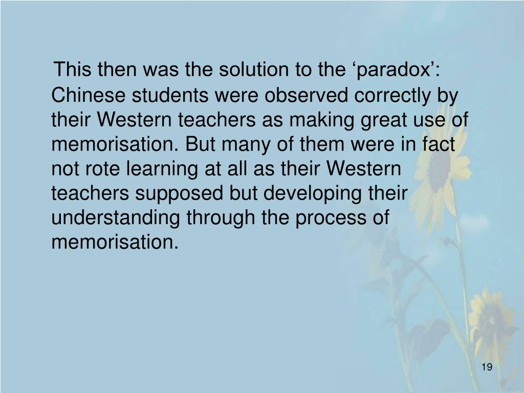 This then was the solution to the 'paradox': Chinese students were observed correctly by their Western teachers as making great use of memorisation. But many of them were in fact not rote learning at all as their Western teachers supposed but developing their understanding through the process of memorisation.