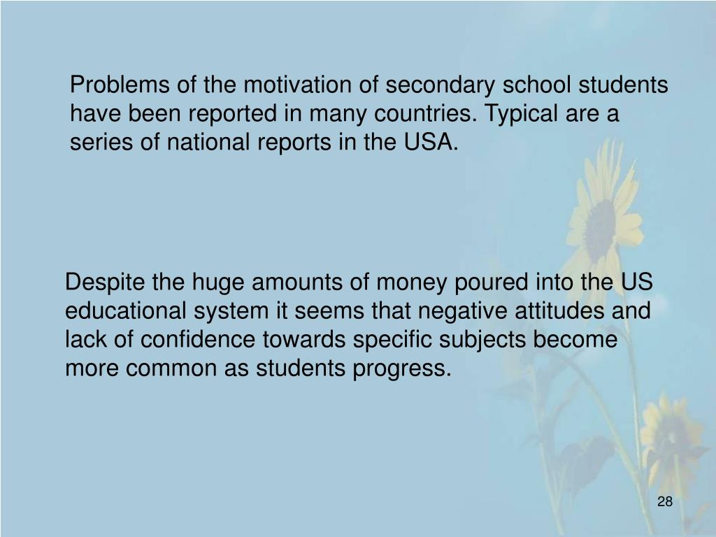 Problems of the motivation of secondary school students have been reported in many countries. Typical are a series of national reports in the USA.