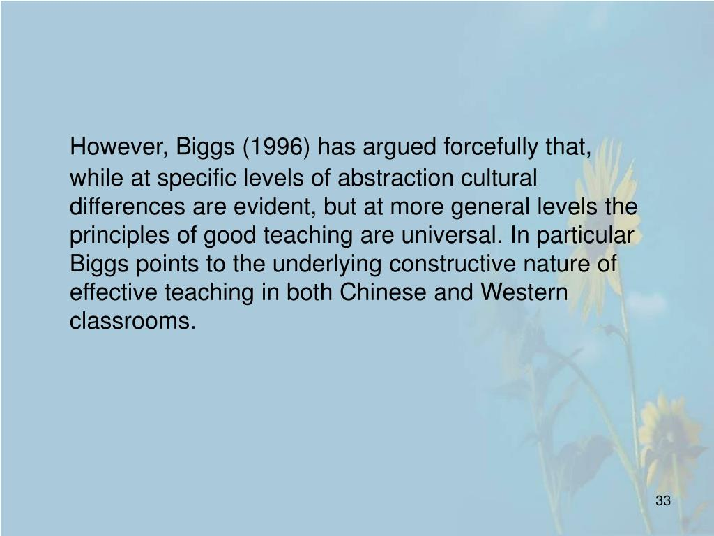 However, Biggs (1996) has argued forcefully that, while at specific levels of abstraction cultural differences are evident, but at more general levels the principles of good teaching are universal. In particular Biggs points to the underlying constructive nature of effective teaching in both Chinese and Western classrooms.