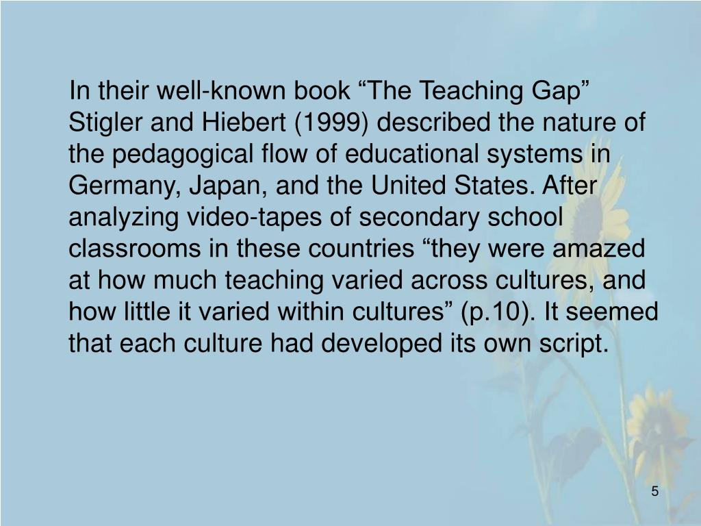 "In their well-known book ""The Teaching Gap"" Stigler and Hiebert (1999) described the nature of the pedagogical flow of educational systems in Germany, Japan, and the United States. After analyzing video-tapes of secondary school classrooms in these countries ""they were amazed at how much teaching varied across cultures, and how little it varied within cultures"" (p.10). It seemed that each culture had developed its own script."
