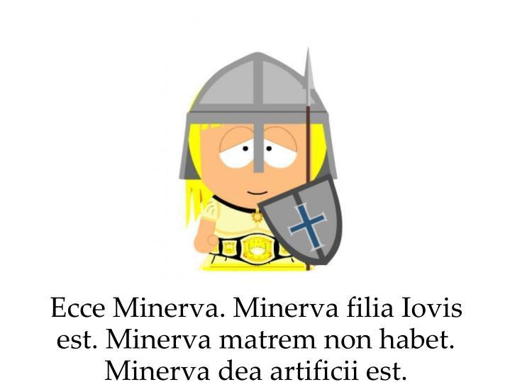 Ecce Minerva. Minerva filia Iovis est. Minerva matrem non habet. Minerva dea artificii est.