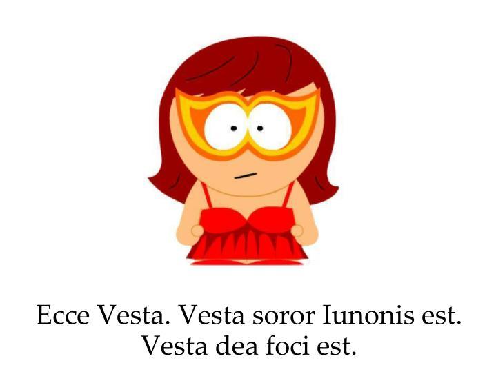 Ecce Vesta. Vesta soror Iunonis est. Vesta dea foci est.