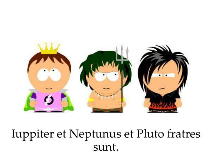 Iuppiter et Neptunus et Pluto fratres sunt.
