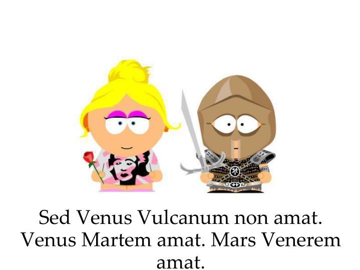 Sed Venus Vulcanum non amat. Venus Martem amat. Mars Venerem amat.