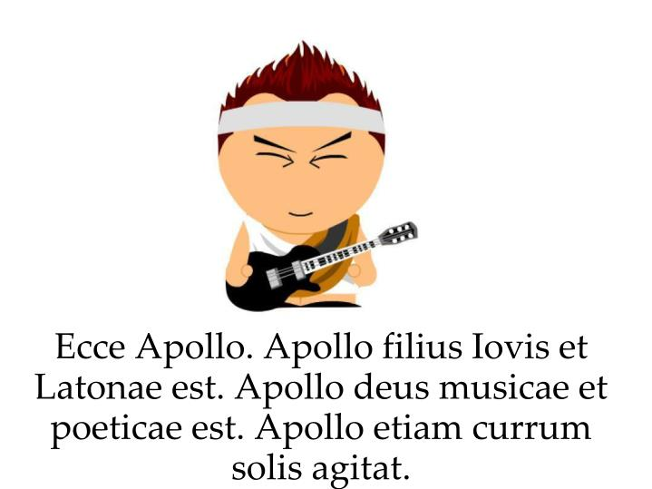 Ecce Apollo. Apollo filius Iovis et Latonae est. Apollo deus musicae et poeticae est. Apollo etiam currum solis agitat.
