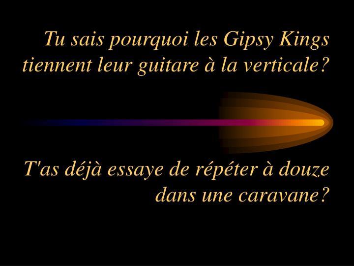 Tu sais pourquoi les Gipsy Kings tiennent leur guitare à la verticale?