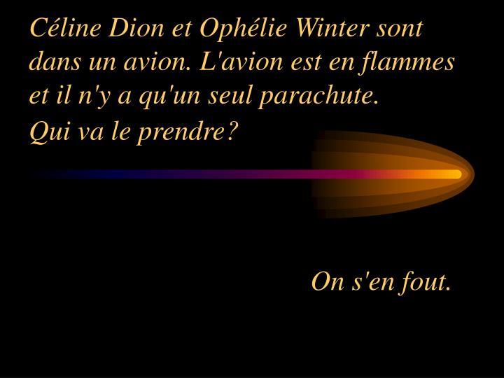 Céline Dion et Ophélie Winter sont dans un avion. L'avion est en flammes et il n'y a qu'un seul parachute.