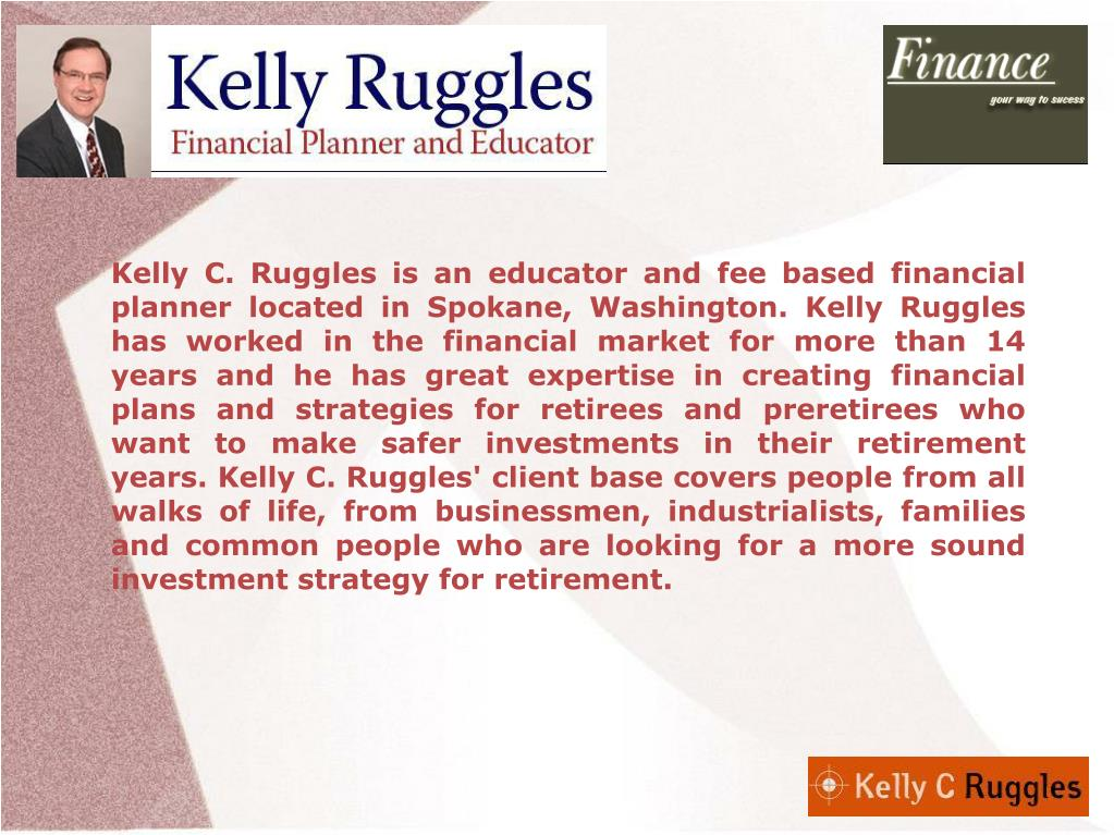 Kelly C. Ruggles is an educator and fee based financial planner located in Spokane, Washington. Kelly Ruggles has worked in the financial market for more than 14 years and he has great expertise in creating financial plans and strategies for retirees and preretirees who want to make safer investments in their retirement years. Kelly C. Ruggles' client base covers people from all walks of life, from businessmen, industrialists, families and common people who are looking for a more sound investment strategy for retirement.