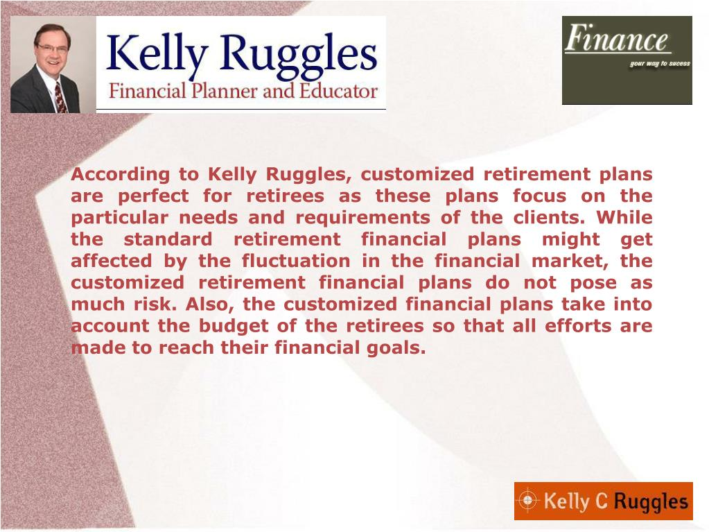 According to Kelly Ruggles, customized retirement plans are perfect for retirees as these plans focus on the particular needs and requirements of the clients. While the standard retirement financial plans might get affected by the fluctuation in the financial market, the customized retirement financial plans do not pose as much risk. Also, the customized financial plans take into account the budget of the retirees so that all efforts are made to reach their financial goals.