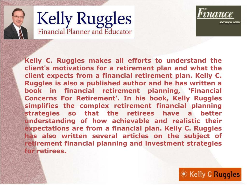 Kelly C. Ruggles makes all efforts to understand the client's motivations for a retirement plan and what the client expects from a financial retirement plan. Kelly C. Ruggles is also a published author and he has written a book in financial retirement planning, 'Financial Concerns For Retirement'. In his book, Kelly Ruggles simplifies the complex retirement financial planning strategies so that the retirees have a better understanding of how achievable and realistic their expectations are from a financial plan. Kelly C. Ruggles has also written several articles on the subject of retirement financial planning and investment strategies for retirees.