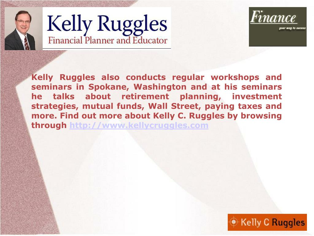 Kelly Ruggles also conducts regular workshops and seminars in Spokane, Washington and at his seminars he talks about retirement planning, investment strategies, mutual funds, Wall Street, paying taxes and more. Find out more about Kelly C. Ruggles by browsing through
