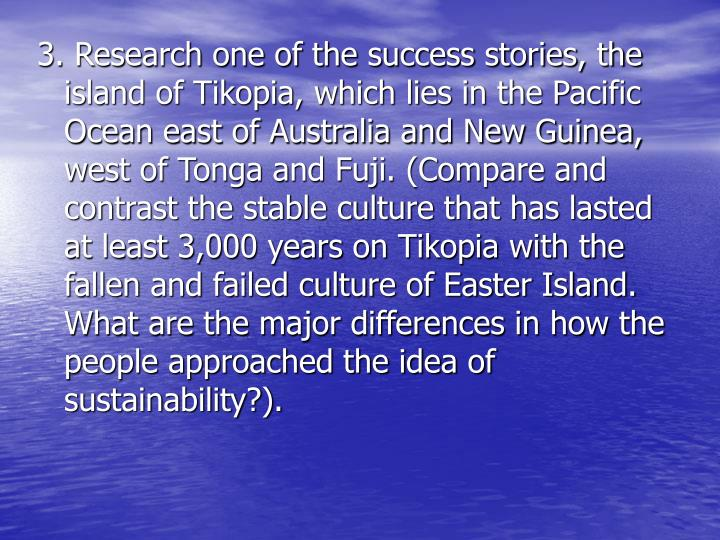 3. Research one of the success stories, the  island of Tikopia, which lies in the Pacific Ocean east of Australia and New Guinea, west of Tonga and Fuji. (Compare and contrast the stable culture that has lasted at least 3,000 years on Tikopia with the fallen and failed culture of Easter Island.  What are the major differences in how the people approached the idea of sustainability?).