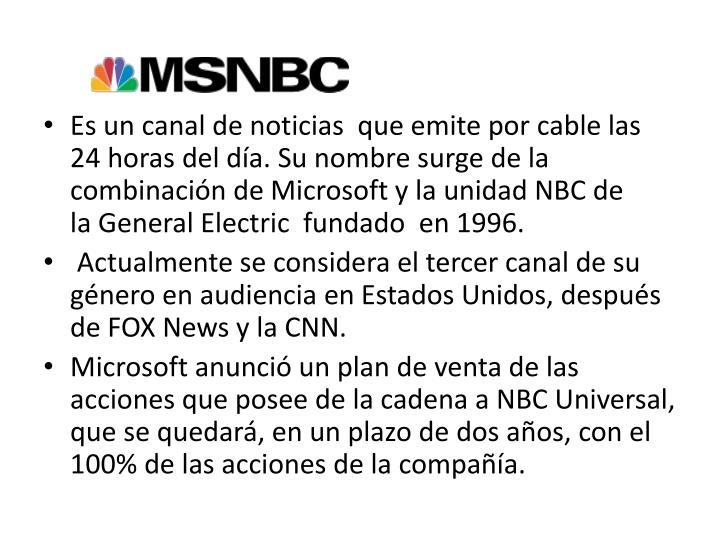 Es un canal de noticias  que emite por cable las 24 horas del da. Su nombre surge de la combinacin deMicrosoftyla unidad NBC de laGeneral Electric fundado en 1996.