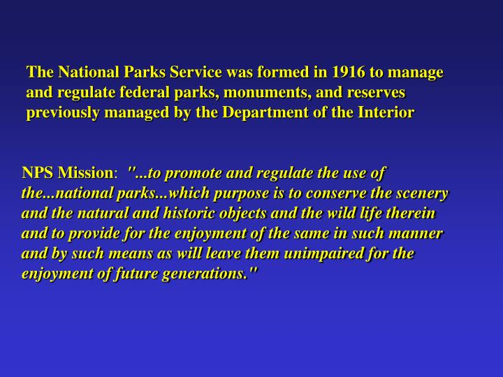 The National Parks Service was formed in 1916 to manage and regulate federal parks, monuments, and reserves previously managed by the Department of the Interior