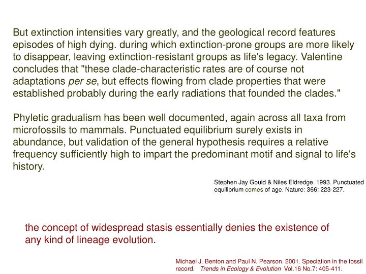 "But extinction intensities vary greatly, and the geological record features episodes of high dying. during which extinction-prone groups are more likely to disappear, leaving extinction-resistant groups as life's legacy. Valentine concludes that ""these clade-characteristic rates are of course not adaptations"
