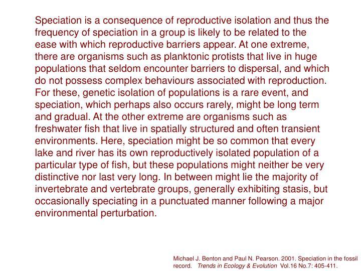Speciation is a consequence of reproductive isolation and thus the frequency of speciation in a group is likely to be related to the ease with which reproductive barriers appear. At one extreme, there are organisms such as planktonic protists that live in huge populations that seldom encounter barriers to dispersal, and which do not possess complex behaviours associated with reproduction. For these, genetic isolation of populations is a rare event, and speciation, which perhaps also occurs rarely, might be long term and gradual. At the other extreme are organisms such as freshwater fish that live in spatially structured and often transient environments. Here, speciation might be so common that every lake and river has its own reproductively isolated population of a particular type of fish, but these populations might neither be very distinctive nor last very long. In between might lie the majority of invertebrate and vertebrate groups, generally exhibiting stasis, but occasionally speciating in a punctuated manner following a major environmental perturbation.