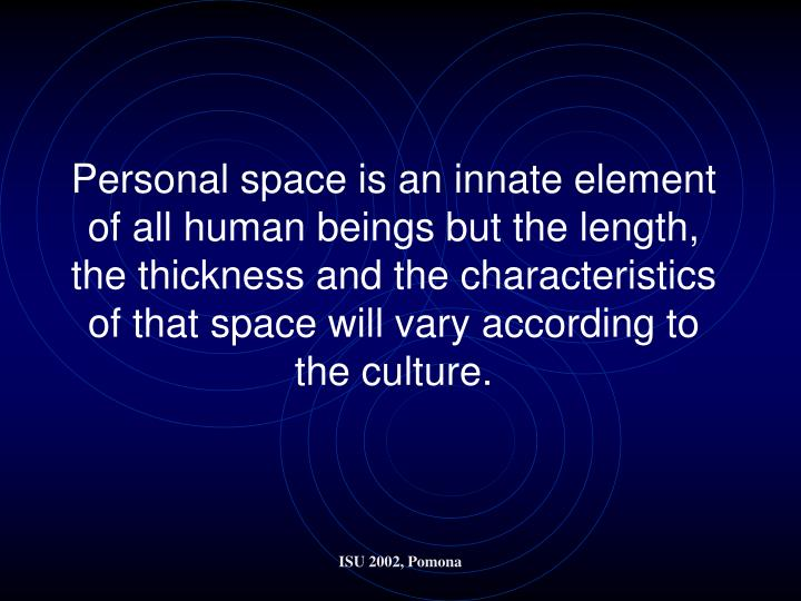 Personal space is an innate element of all human beings but the length, the thickness and the characteristics of that space will vary according to the culture.