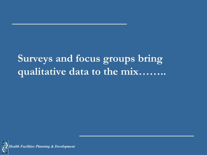 Surveys and focus groups bring qualitative data to the mix……..