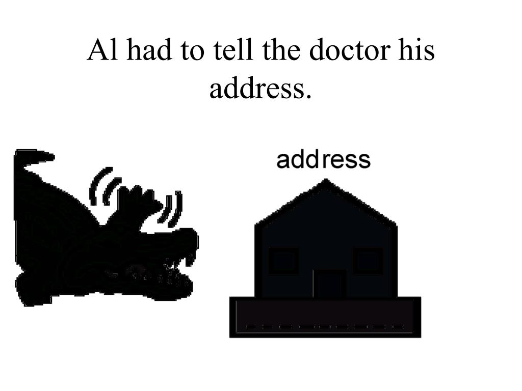 Al had to tell the doctor his address.