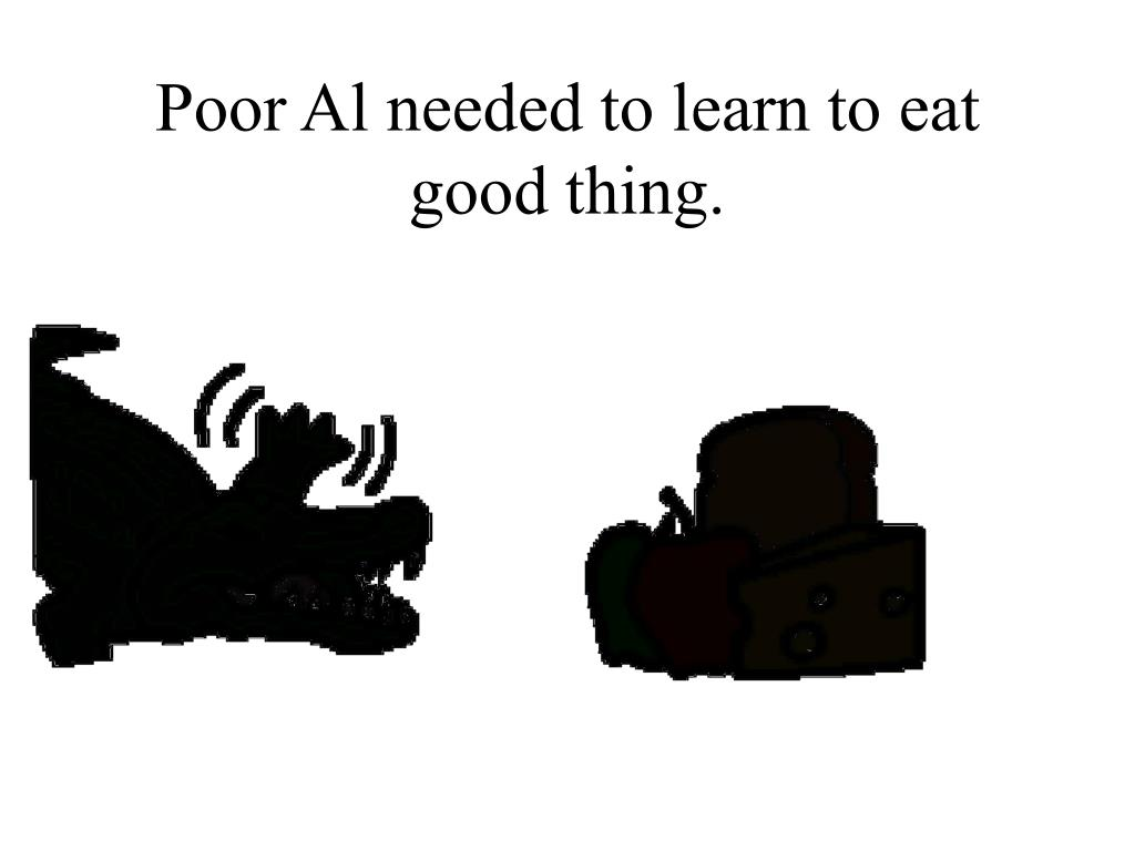 Poor Al needed to learn to eat good thing.