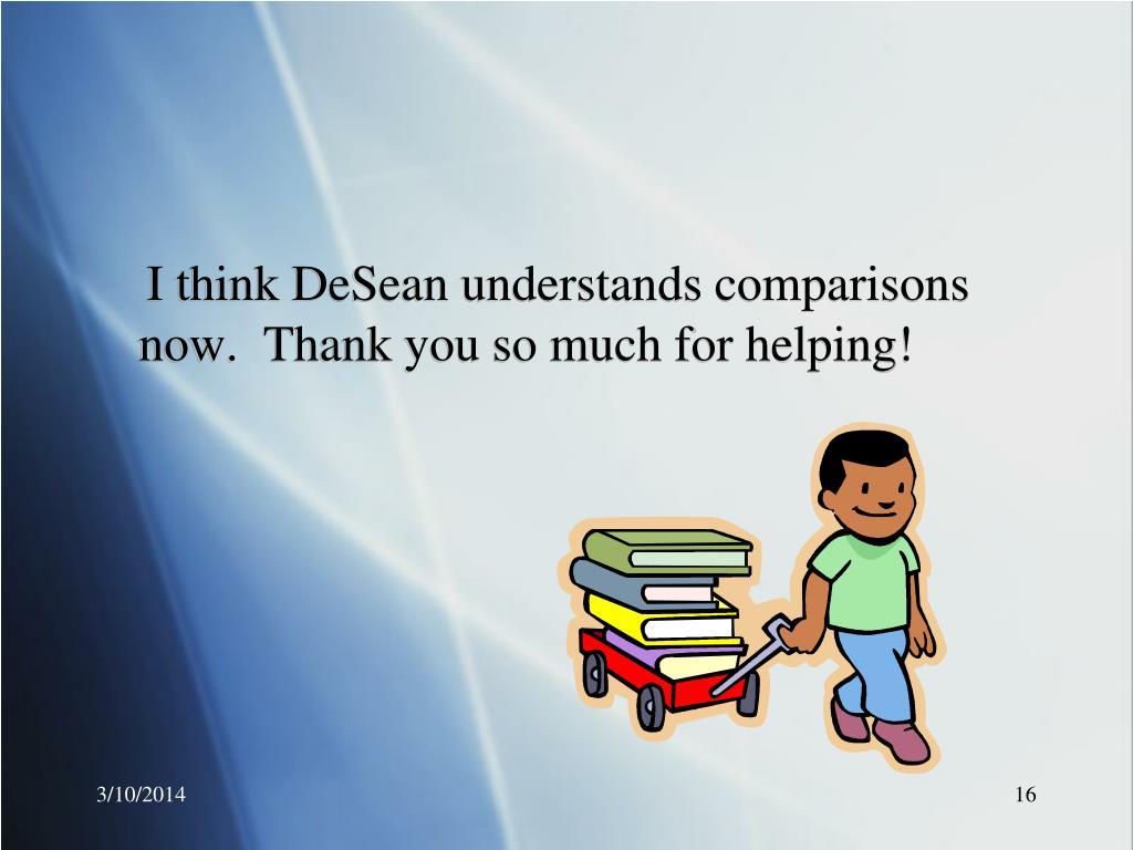 I think DeSean understands comparisons now.  Thank you so much for helping!
