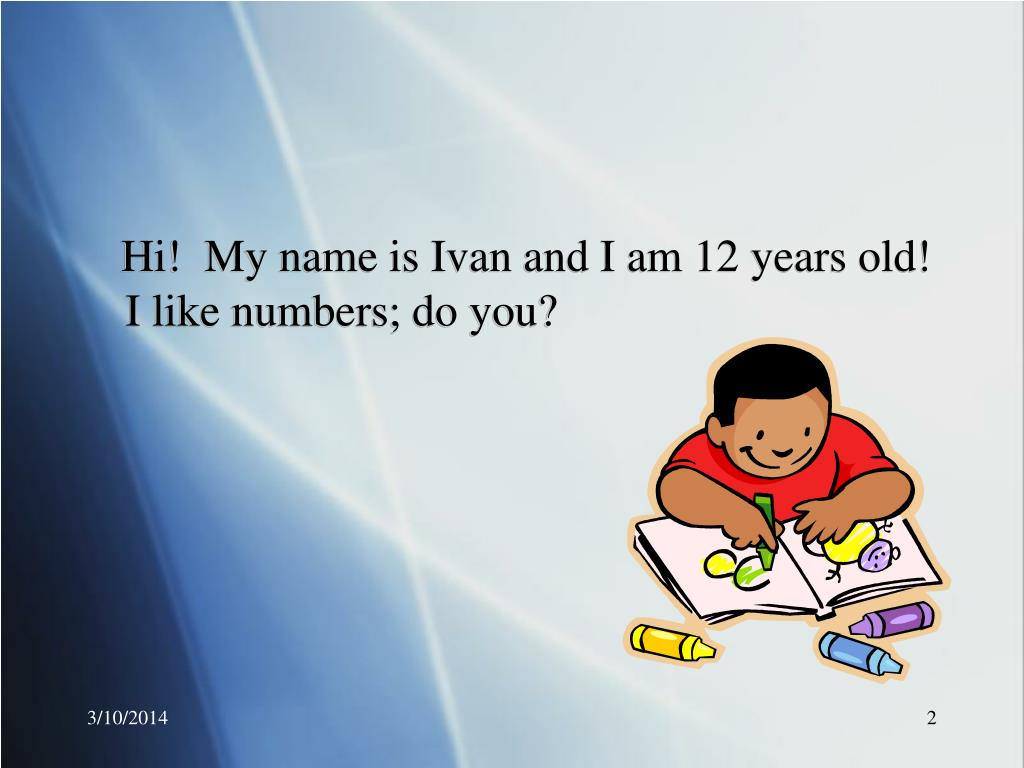 Hi!  My name is Ivan and I am 12 years old!  I like numbers; do you?