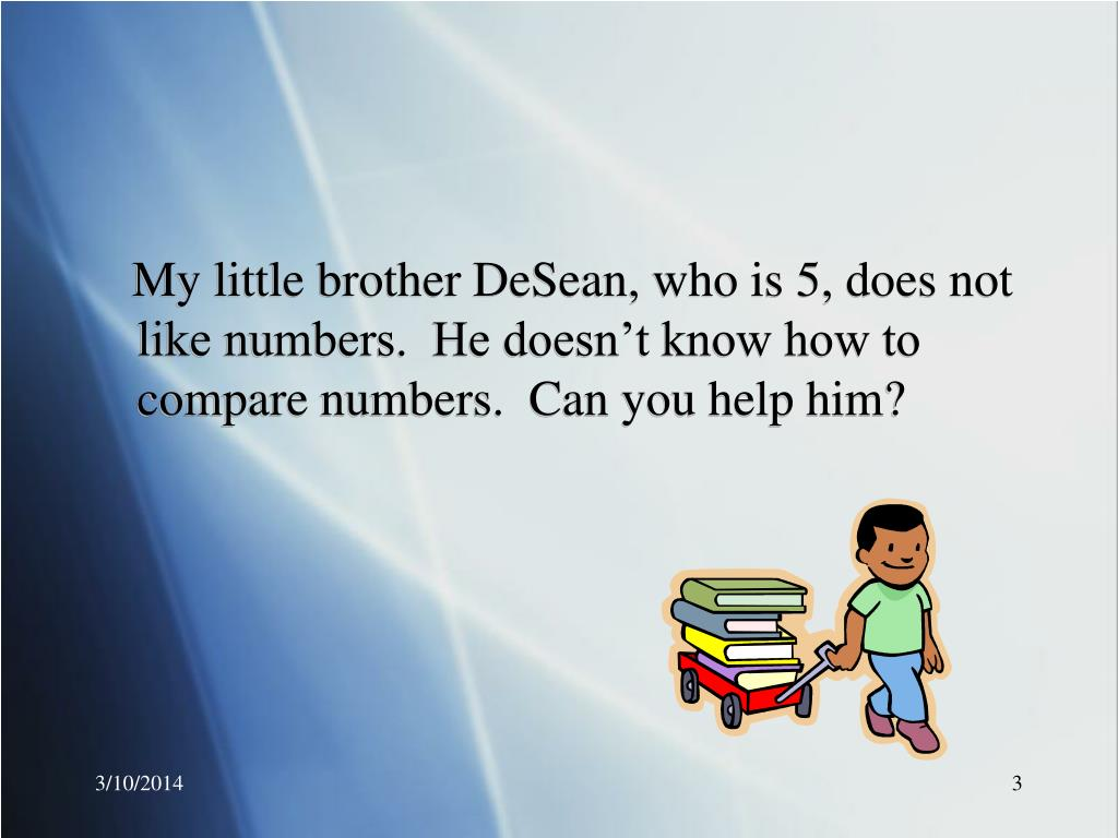 My little brother DeSean, who is 5, does not like numbers.  He doesn't know how to compare numbers.  Can you help him?