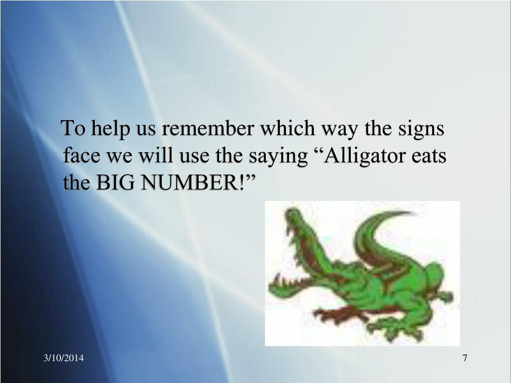 """To help us remember which way the signs face we will use the saying """"Alligator eats the BIG NUMBER!"""""""
